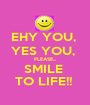 EHY YOU,  YES YOU,  PLEASE... SMILE  TO LIFE!!  - Personalised Poster A1 size