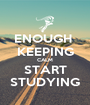 ENOUGH  KEEPING CALM START STUDYING - Personalised Poster A1 size