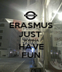 ERASMUS JUST  WANNA HAVE FUN - Personalised Poster A1 size