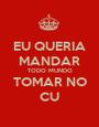 EU QUERIA MANDAR TODO MUNDO TOMAR NO CU - Personalised Poster A1 size