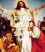 EVEN JESUS CAN'T SAVE ME - Personalised Poster A1 size