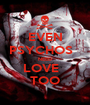 EVEN PSYCHOS   NEED LOVE   TOO - Personalised Poster A1 size