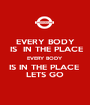 EVERY BODY  IS  IN THE PLACE EVERY BODY  IS IN THE PLACE  LETS GO - Personalised Poster A1 size