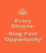 Every Disaster is a Blog Post Opportunity - Personalised Poster A1 size