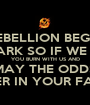 EVERY REBELLION BEGINS WITH A SPARK SO IF WE BURN YOU BURN WITH US AND MAY THE ODDS BE EVER IN YOUR FAVOUR - Personalised Poster A1 size