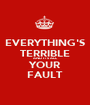 EVERYTHING'S TERRIBLE AND IT'S ALL YOUR FAULT - Personalised Poster A1 size