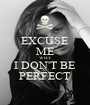 EXCUSE ME WHY I DON'T BE PERFECT - Personalised Poster A1 size