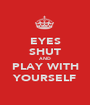 EYES SHUT AND PLAY WITH YOURSELF - Personalised Poster A1 size