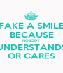 FAKE A SMILE BECAUSE NOBODY UNDERSTANDS OR CARES - Personalised Poster A1 size