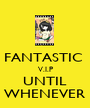FANTASTIC  V.I.P UNTIL WHENEVER - Personalised Poster A1 size