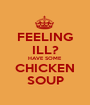 FEELING ILL? HAVE SOME CHICKEN SOUP - Personalised Poster A1 size