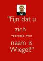 """""""Fijn dat u zich  voorstelt, mijn  naam is  Wiegel!"""" - Personalised Poster A1 size"""