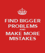 FIND BIGGER PROBLEMS AND MAKE MORE MISTAKES - Personalised Poster A1 size