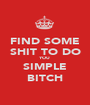 FIND SOME SHIT TO DO YOU SIMPLE BITCH - Personalised Poster A1 size