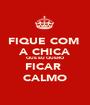 FIQUE COM  A CHICA QUE EU QUERO FICAR  CALMO - Personalised Poster A1 size