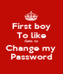First boy To like Gets to  Change my  Password - Personalised Poster A1 size