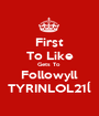 First To Like Gets To  Followyll TYRINLOL21ĺ - Personalised Poster A1 size