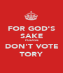 FOR GOD'S SAKE PLEASE DON'T VOTE TORY - Personalised Poster A1 size