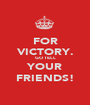 FOR VICTORY. GO TELL YOUR FRIENDS! - Personalised Poster A1 size