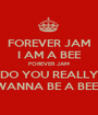FOREVER JAM I AM A BEE FOREVER JAM DO YOU REALLY WANNA BE A BEE? - Personalised Poster A1 size