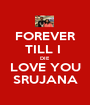FOREVER TILL I  DIE LOVE YOU SRUJANA - Personalised Poster A1 size