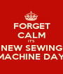 FORGET CALM IT'S NEW SEWING MACHINE DAY! - Personalised Poster A1 size