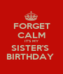 FORGET CALM IT'S MY SISTER'S  BIRTHDAY  - Personalised Poster A1 size
