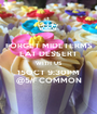 FORGET MIDETERMS EAT DESSERT WITH US 15OCT 9:30PM @5/F COMMON - Personalised Poster A1 size