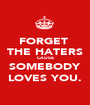 FORGET  THE HATERS CAUSE SOMEBODY LOVES YOU. - Personalised Poster A1 size
