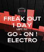 FREAK OUT 1 DAY LEFT TO GO - ON ! ELECTRO - Personalised Poster A1 size