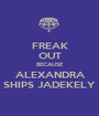 FREAK OUT BECAUSE ALEXANDRA SHIPS JADEKELY - Personalised Poster A1 size
