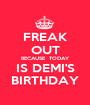 FREAK OUT BECAUSE  TODAY IS DEMI'S BIRTHDAY - Personalised Poster A1 size
