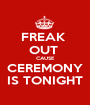 FREAK  OUT  CAUSE CEREMONY IS TONIGHT - Personalised Poster A1 size
