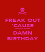 FREAK OUT 'CAUSE TODAY IS MY DAMN BIRTHDAY - Personalised Poster A1 size