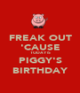 FREAK OUT 'CAUSE TODAY IS PIGGY'S BIRTHDAY - Personalised Poster A1 size