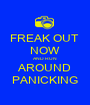 FREAK OUT  NOW AND RUN AROUND PANICKING - Personalised Poster A1 size