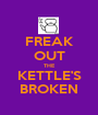 FREAK OUT THE KETTLE'S BROKEN - Personalised Poster A1 size