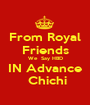 From Royal Friends We  Say HBD  IN Advance   Chichi - Personalised Poster A1 size