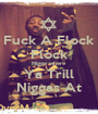 Fuck A Flock Flock Nigga where Ya Trill Niggas At - Personalised Poster A1 size