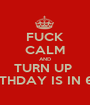 FUCK CALM AND TURN UP  MY BIRTHDAY IS IN 6 DAYS - Personalised Poster A1 size