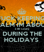 FUCK KEEPING  CALM IM ABOUT 2 BE Lonely DURING THE HOLIDAYS  - Personalised Poster A1 size