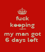 fuck keeping calm my man got 6 days left  - Personalised Poster A1 size