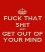 FUCK THAT SHIT AND GET OUT OF YOUR MIND - Personalised Poster A1 size