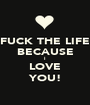FUCK THE LIFE BECAUSE I LOVE YOU! - Personalised Poster A1 size