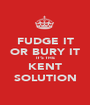 FUDGE IT OR BURY IT IT'S THE KENT SOLUTION - Personalised Poster A1 size