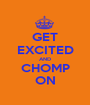 GET EXCITED AND CHOMP ON - Personalised Poster A1 size