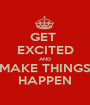GET  EXCITED AND MAKE THINGS HAPPEN - Personalised Poster A1 size