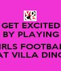 GET EXCITED BY PLAYING  GIRLS FOOTBALL AT VILLA DINO - Personalised Poster A1 size