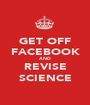 GET OFF FACEBOOK AND REVISE SCIENCE - Personalised Poster A1 size