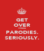 GET OVER THESE PARODIES. SERIOUSLY. - Personalised Poster A1 size
